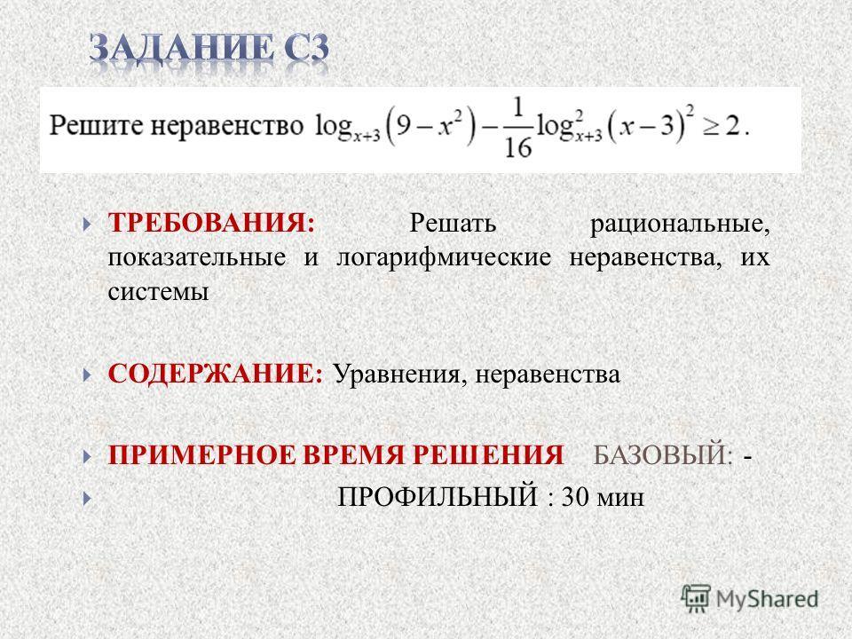 ТРЕБОВАНИЯ: Решать рациональные, показательные и логарифмические неравенства, их системы СОДЕРЖАНИЕ: Уравнения, неравенства ПРИМЕРНОЕ ВРЕМЯ РЕШЕНИЯ БАЗОВЫЙ: - ПРОФИЛЬНЫЙ : 30 мин