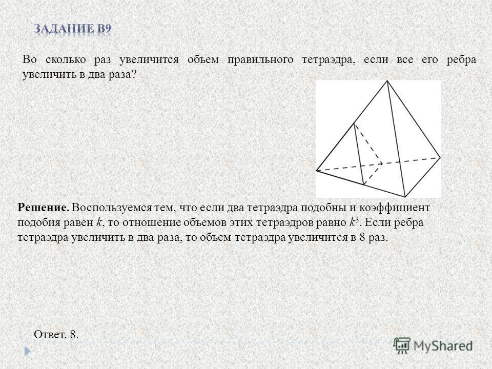 Во сколько раз увеличится объем правильного тетраэдра, если все его ребра увеличить в два раза? Ответ. 8. Решение. Воспользуемся тем, что если два тетраэдра подобны и коэффициент подобия равен k, то отношение объемов этих тетраэдров равно k 3. Если р