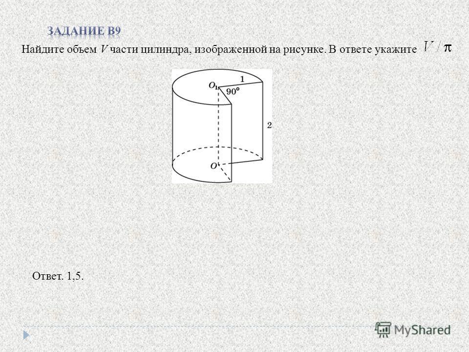 Найдите объем V части цилиндра, изображенной на рисунке. В ответе укажите Ответ. 1,5.