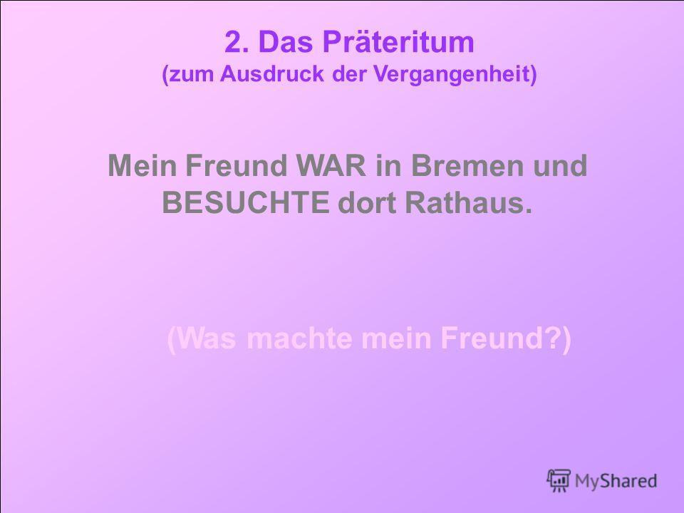 tt 2. Das Präteritum (zum Ausdruck der Vergangenheit) Mein Freund WAR in Bremen und BESUCHTE dort Rathaus. (Was machte mein Freund?)