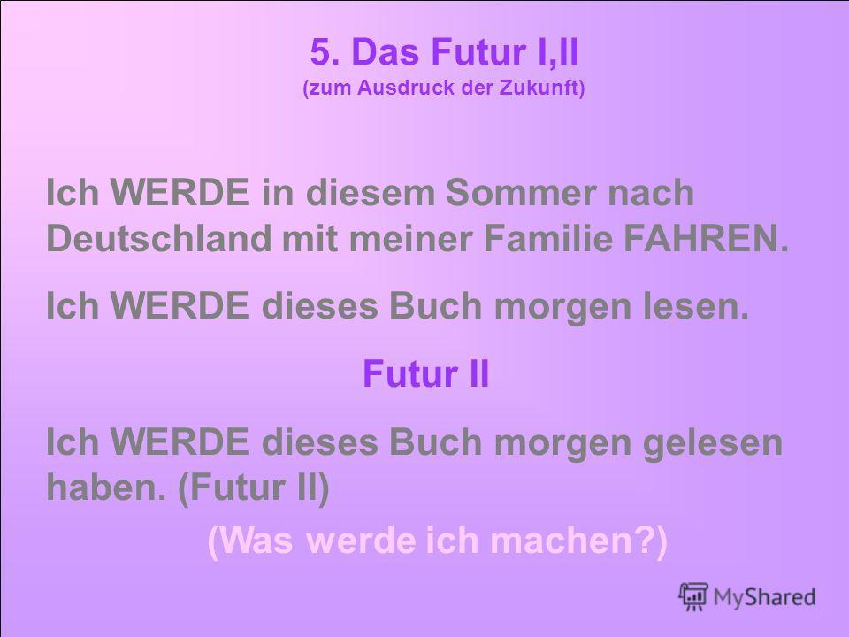 5. Das Futur I,II (zum Ausdruck der Zukunft) Ich WERDE in diesem Sommer nach Deutschland mit meiner Familie FAHREN. Ich WERDE dieses Buch morgen lesen. Futur II Ich WERDE dieses Buch morgen gelesen haben. (Futur II) (Was werde ich machen?)