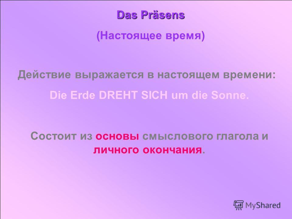 Das Präsens (Настоящее время) Действие выражается в настоящем времени: Die Erde DREHT SICH um die Sonne. Состоит из основы смыслового глагола и личного окончания.