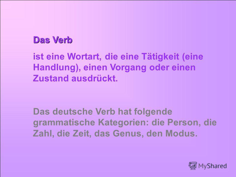 Das Verb ist eine Wortart, die eine Tätigkeit (eine Handlung), einen Vorgang oder einen Zustand ausdrückt. Das deutsche Verb hat folgende grammatische Kategorien: die Person, die Zahl, die Zeit, das Genus, den Modus.
