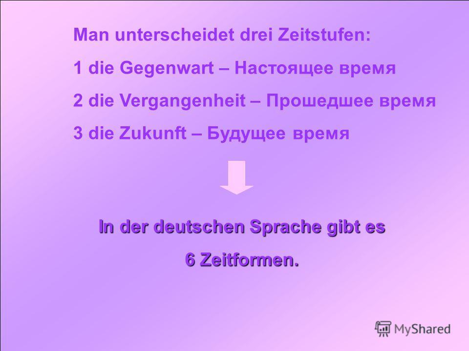 Man unterscheidet drei Zeitstufen: 1 die Gegenwart – Настоящее время 2 die Vergangenheit – Прошедшее время 3 die Zukunft – Будущее время In der deutschen Sprache gibt es 6 Zeitformen.
