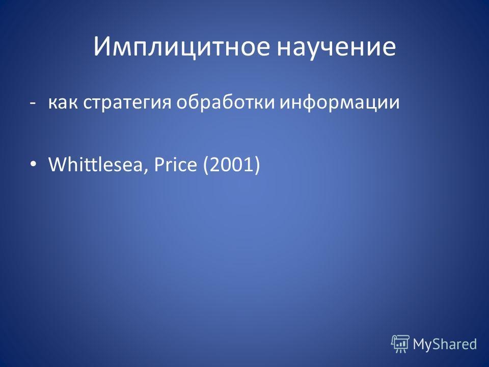 Имплицитное научение -как стратегия обработки информации Whittlesea, Price (2001)