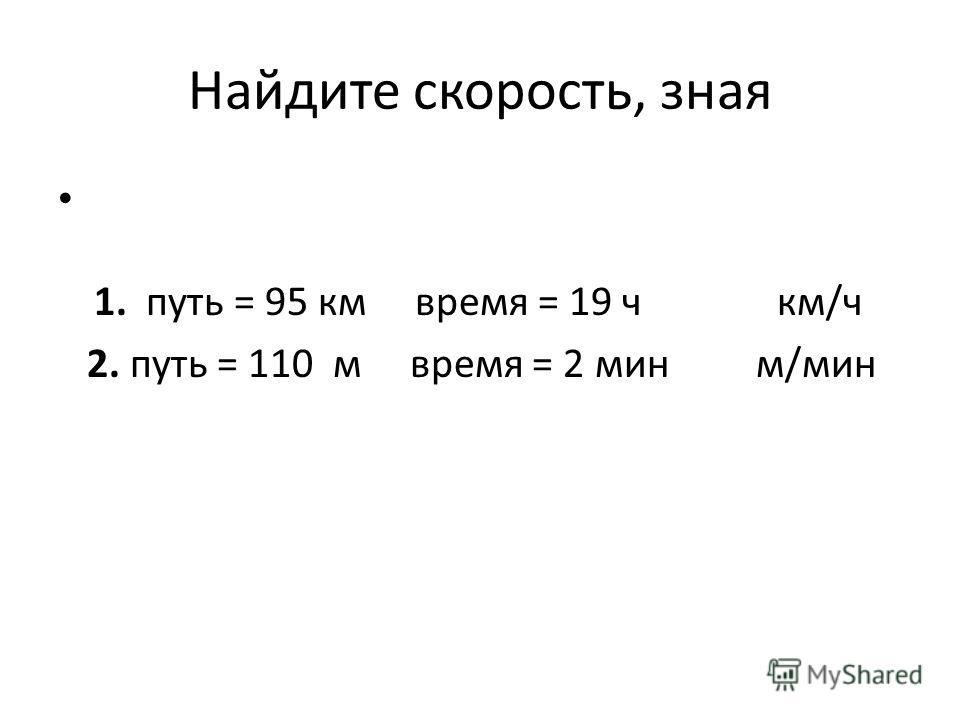 Найдите скорость, зная 1. путь = 95 км время = 19 ч км/ч 2. путь = 110 м время = 2 мин м/мин