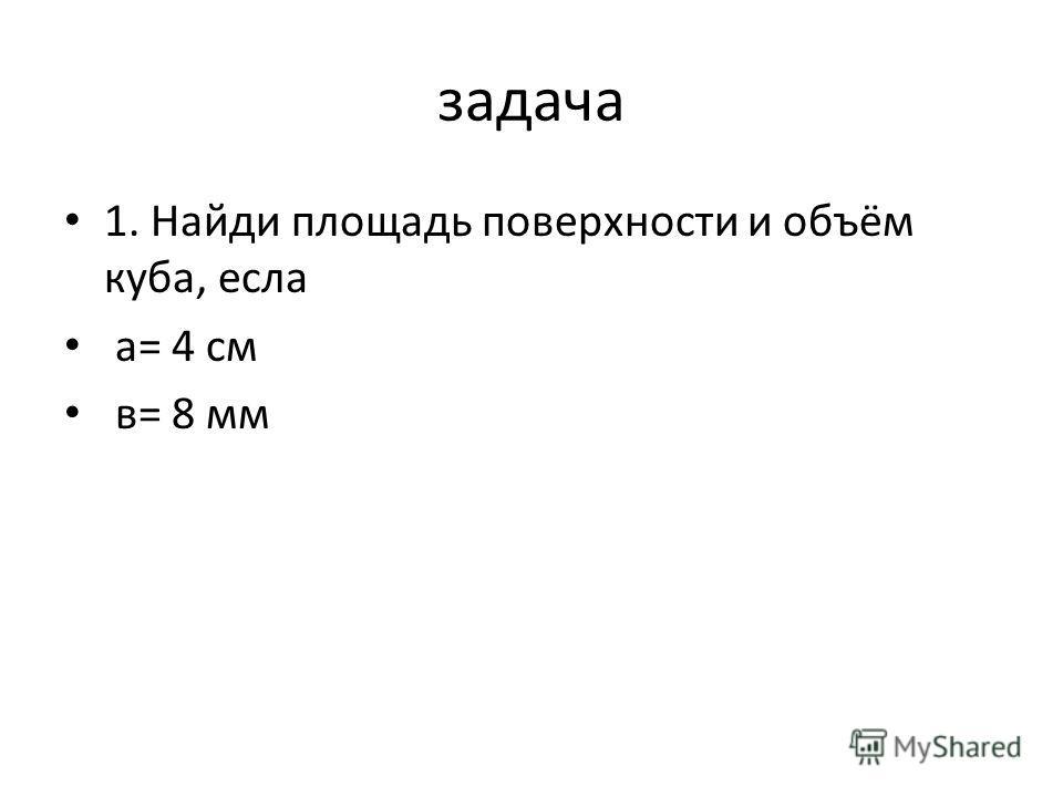 задача 1. Найди площадь поверхности и объём куба, есла а= 4 см в= 8 мм