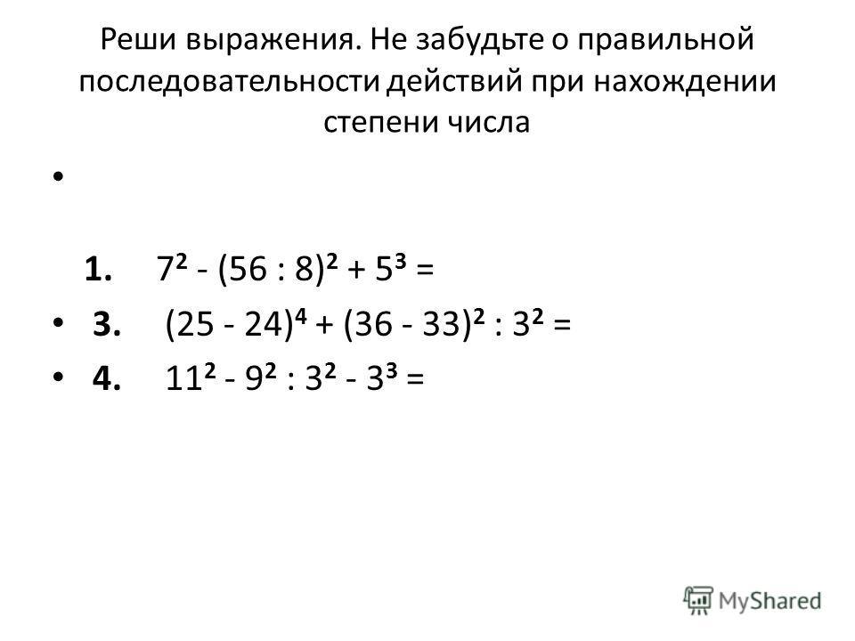 Реши выражения. Не забудьте о правильной последовательности действий при нахождении степени числа 1. 7 2 - (56 : 8) 2 + 5 3 = 3. (25 - 24) 4 + (36 - 33) 2 : 3 2 = 4. 11 2 - 9 2 : 3 2 - 3 3 =