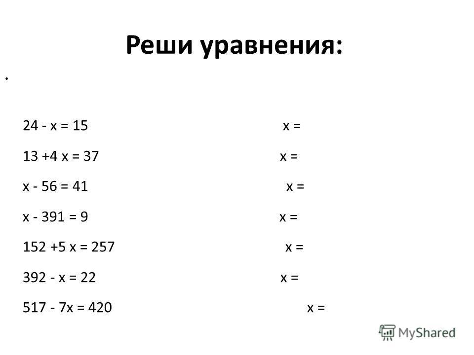 Реши уравнения: 24 - x = 15 x = 13 +4 x = 37 x = x - 56 = 41 x = x - 391 = 9 x = 152 +5 x = 257 x = 392 - x = 22 x = 517 - 7x = 420 x =