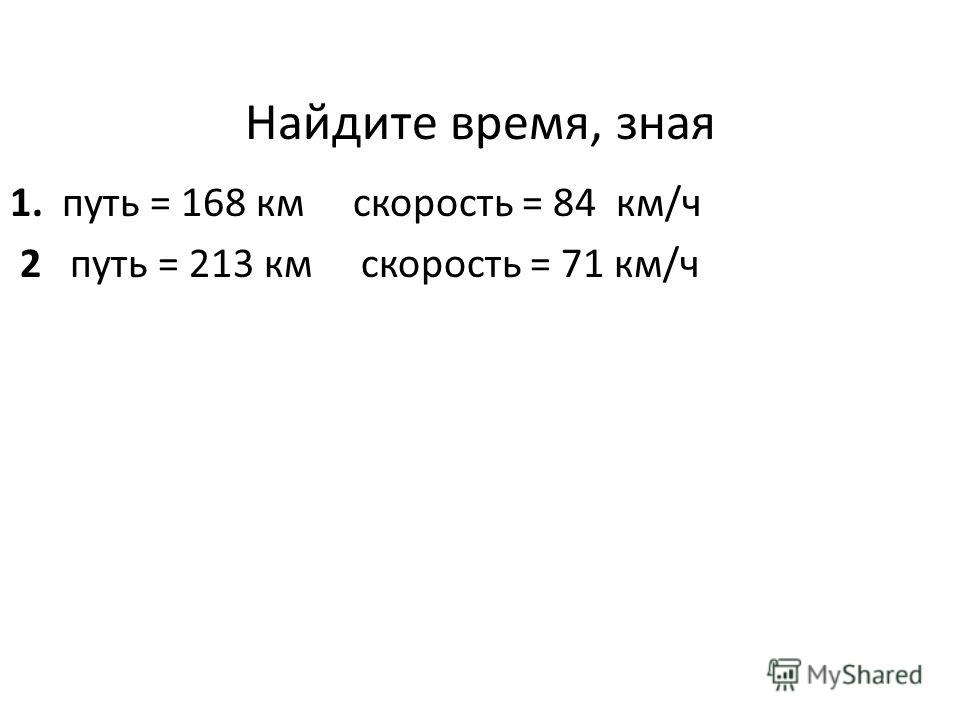Найдите время, зная 1. путь = 168 км скорость = 84 км/ч 2 путь = 213 км скорость = 71 км/ч