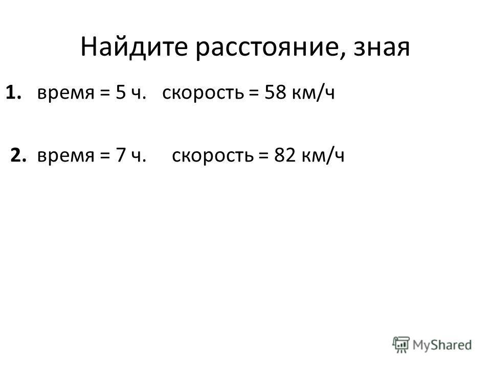 Найдите расстояние, зная 1. время = 5 ч. скорость = 58 км/ч 2. время = 7 ч. скорость = 82 км/ч