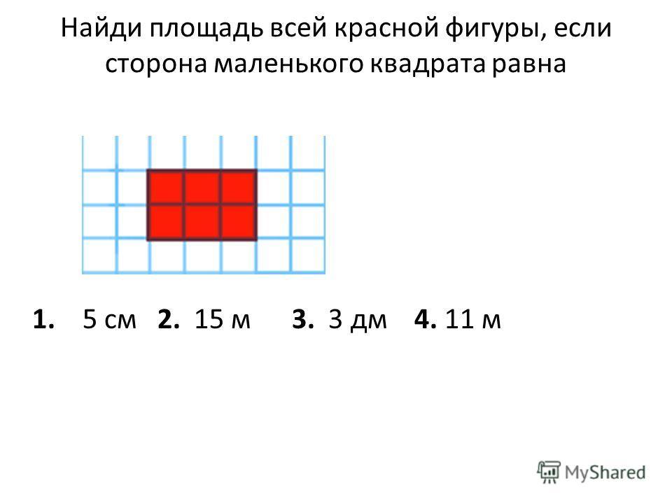 Найди площадь всей красной фигуры, если сторона маленького квадрата равна 1. 5 см 2. 15 м 3. 3 дм 4. 11 м