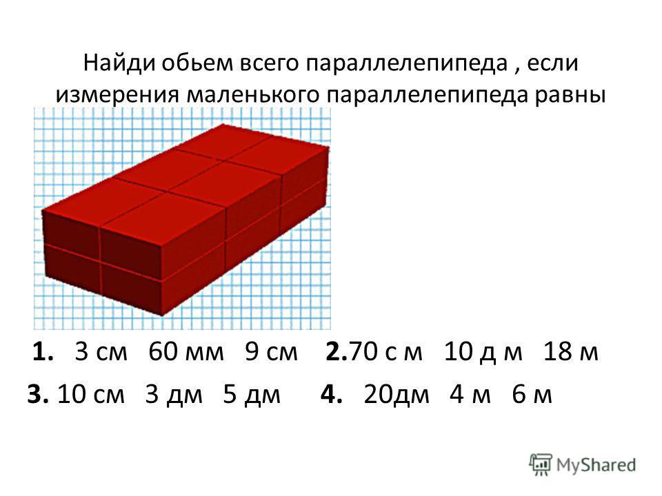 Найди обьем всего параллелепипеда, если измерения маленького параллелепипеда равны 1. 3 см 60 мм 9 см 2.70 с м 10 д м 18 м 3. 10 см 3 дм 5 дм 4. 20дм 4 м 6 м