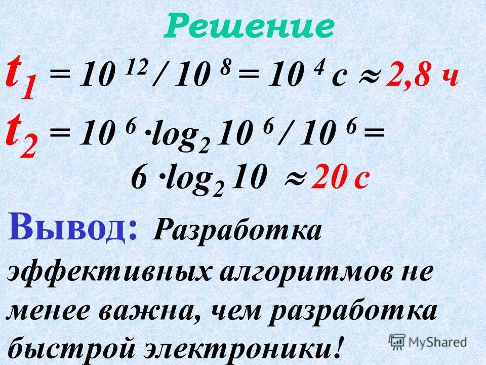 Задача Дано: два алгоритма А 1 и А 2, решающих одну и ту же задачу размерности n=10 6. А 1 имеет сложность O 1 (n 2 ) и выполняется на суперкомпьютере с быстродействием 10 8 оп/с; А 2 имеет сложность O 2 (n·log 2 n) и выполняется на обычном компьютер