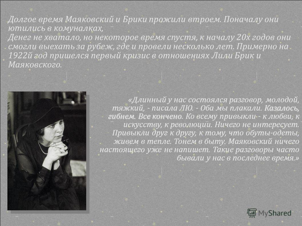 Долгое время Маяковский и Брики прожили втроем. Поначалу они ютились в комуналках, Денег не хватало, но некоторое время спустя, к началу 20х годов они смогли выехать за рубеж, где и провели несколько лет. Примерно на 1922й год пришелся первый кризис