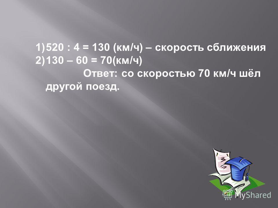 1)520 : 4 = 130 (км/ч) – скорость сближения 2)130 – 60 = 70(км/ч) Ответ: со скоростью 70 км/ч шёл другой поезд.