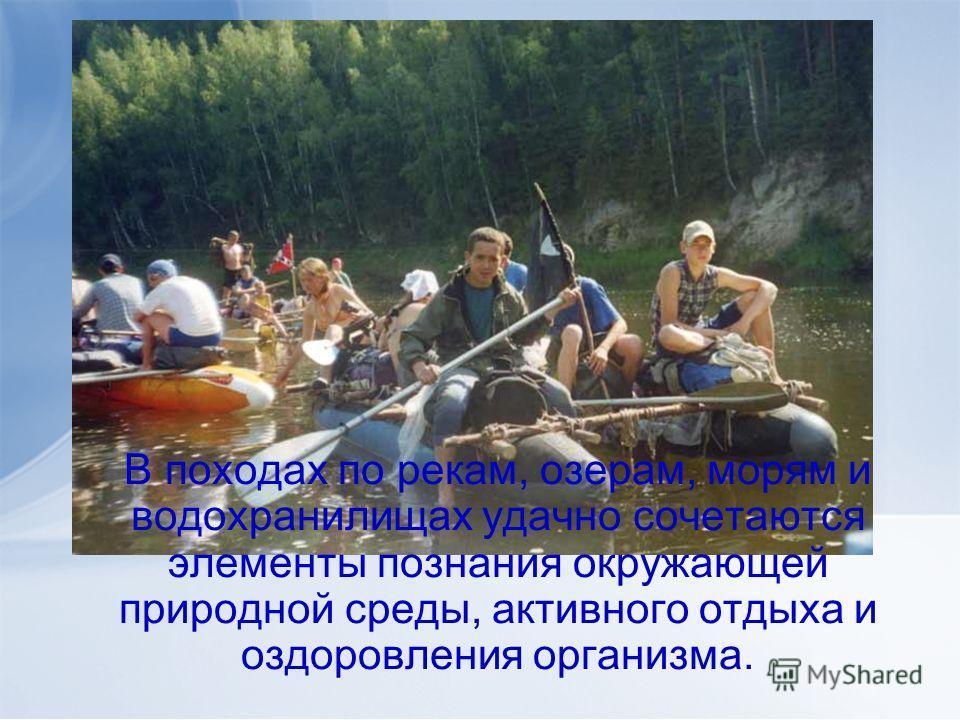 В походах по рекам, озерам, морям и водохранилищах удачно сочетаются элементы познания окружающей природной среды, активного отдыха и оздоровления организма.