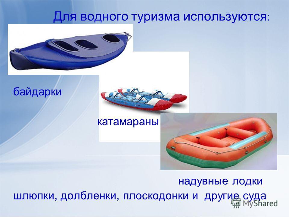 Для водного туризма используются : байдарки катамараны надувные лодки шлюпки, долбленки, плоскодонки и другие суда
