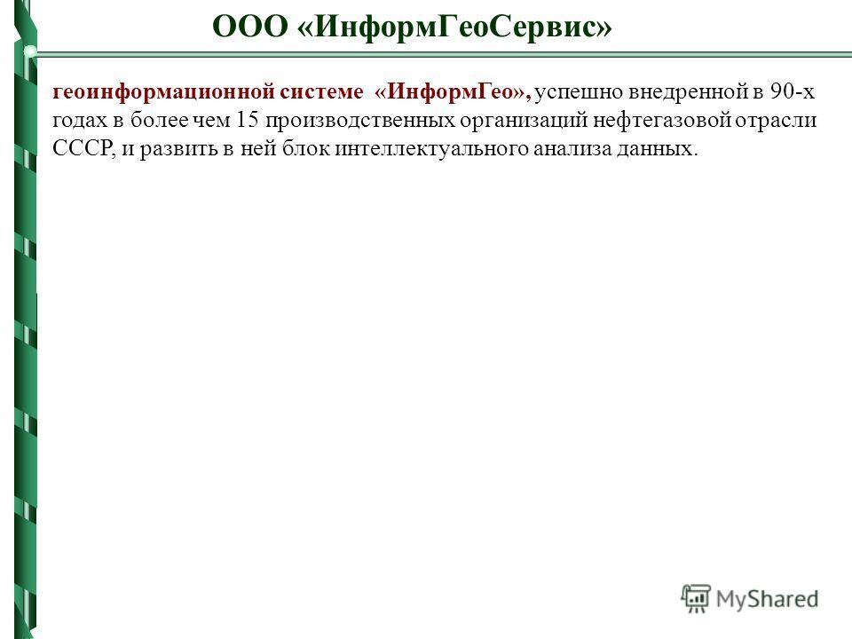 ООО «ИнформГеоСервис» геоинформационной системе «ИнформГео», успешно внедренной в 90-х годах в более чем 15 производственных организаций нефтегазовой отрасли СССР, и развить в ней блок интеллектуального анализа данных.