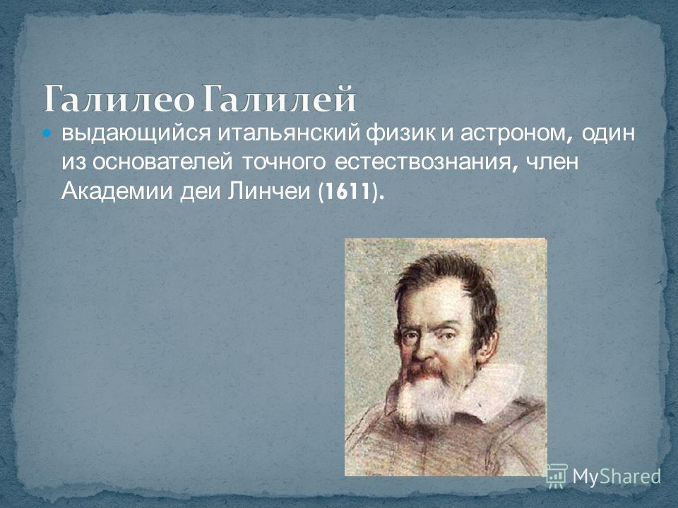 выдающийся итальянский физик и астроном, один из основателей точного естествознания, член Академии деи Линчеи (1611).