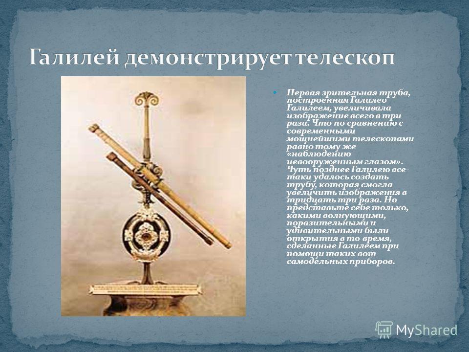 Первая зрительная труба, построенная Галилео Галилеем, увеличивала изображение всего в три раза. Что по сравнению с современными мощнейшими телескопами равно тому же «наблюдению невооруженным глазом». Чуть позднее Галилею все- таки удалось создать тр