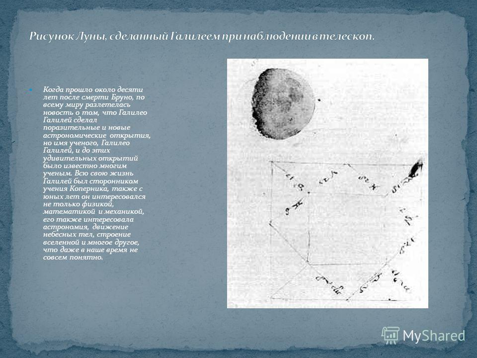 Когда прошло около десяти лет после смерти Бруно, по всему миру разлетелась новость о том, что Галилео Галилей сделал поразительные и новые астрономические открытия, но имя ученого, Галилео Галилей, и до этих удивительных открытий было известно многи
