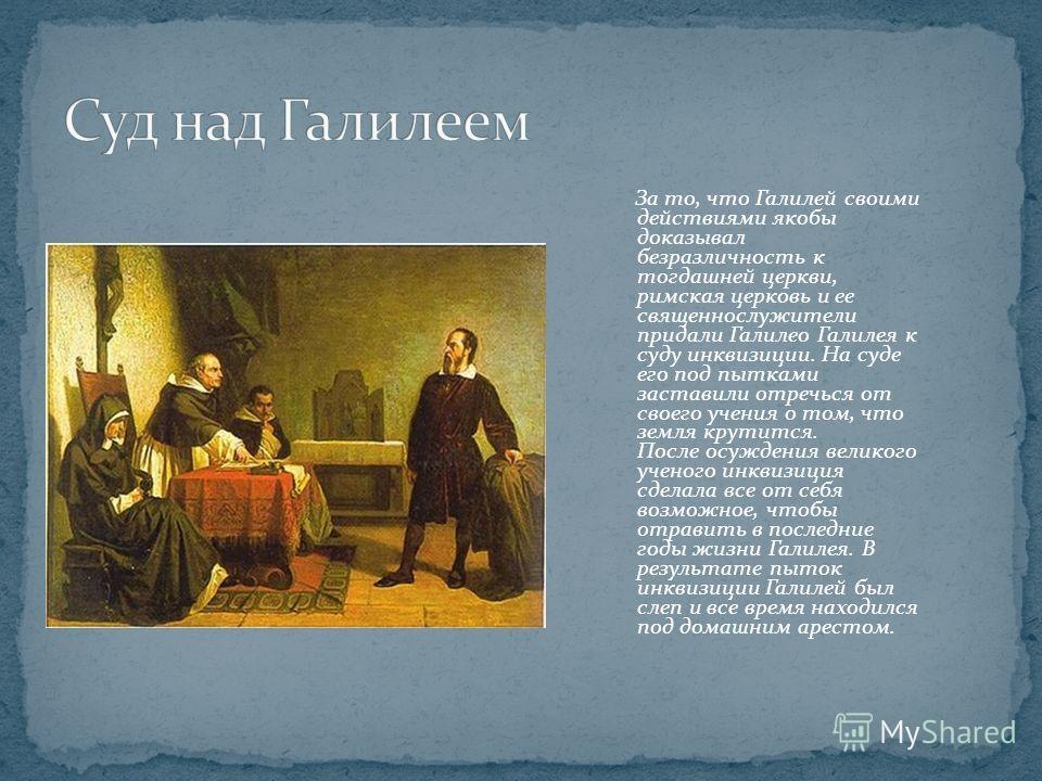 За то, что Галилей своими действиями якобы доказывал безразличность к тогдашней церкви, римская церковь и ее священнослужители придали Галилео Галилея к суду инквизиции. На суде его под пытками заставили отречься от своего учения о том, что земля кру