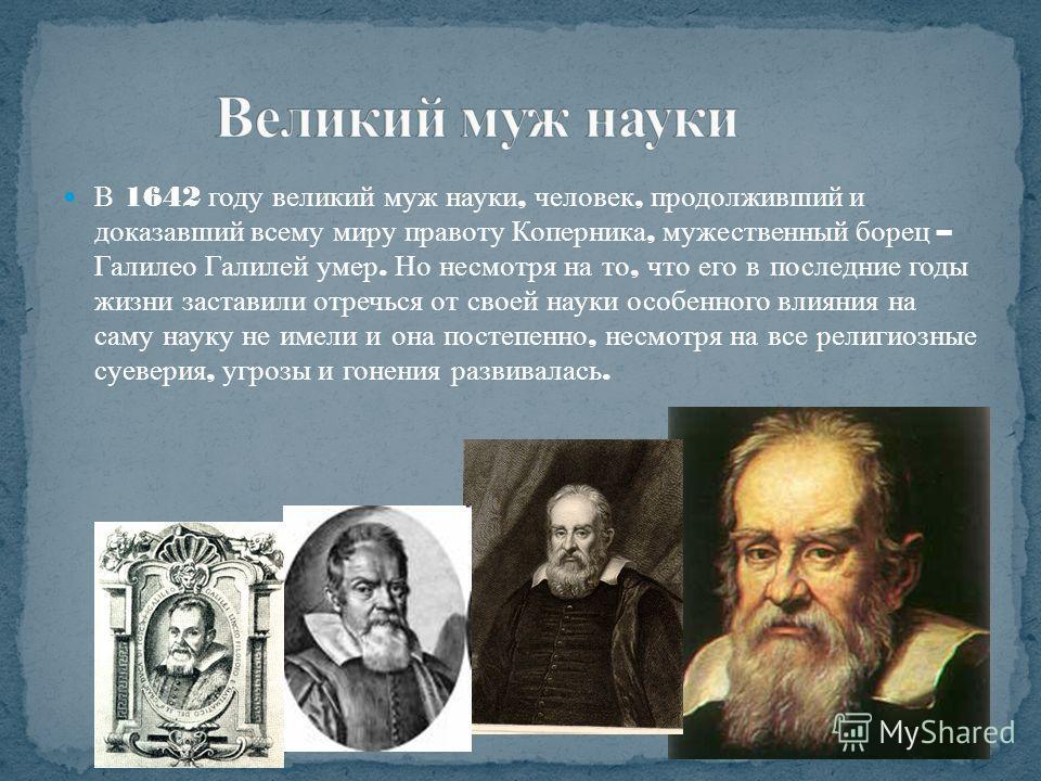 В 1642 году великий муж науки, человек, продолживший и доказавший всему миру правоту Коперника, мужественный борец – Галилео Галилей умер. Но несмотря на то, что его в последние годы жизни заставили отречься от своей науки особенного влияния на саму