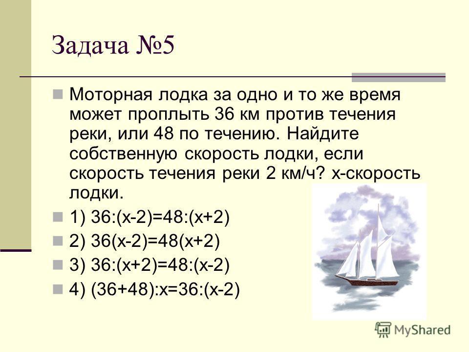 Задача 5 Моторная лодка за одно и то же время может проплыть 36 км против течения реки, или 48 по течению. Найдите собственную скорость лодки, если скорость течения реки 2 км/ч? х-скорость лодки. 1) 36:(х-2)=48:(х+2) 2) 36(х-2)=48(х+2) 3) 36:(х+2)=48
