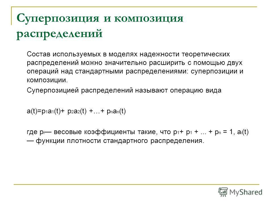 Суперпозиция и композиция распределений Состав используемых в моделях надежности теоретических распределений можно значительно расширить с помощью двух операций над стандартными распределениями: суперпозиции и композиции. Суперпозицией распределений