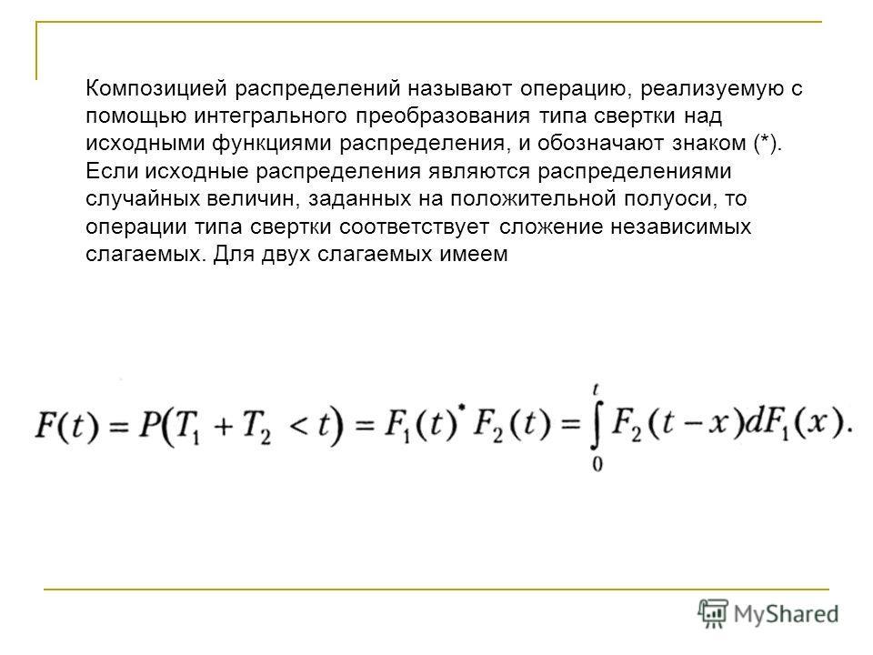 Композицией распределений называют операцию, реализуемую с помощью интегрального преобразования типа свертки над исходными функциями распределения, и обозначают знаком (*). Если исходные распределения являются распределениями случайных величин, задан