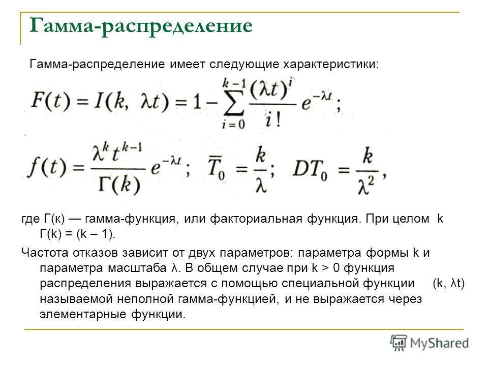 Гамма-распределение Гамма-распределение имеет следующие характеристики: где Г(к) гамма-функция, или факториальная функция. При целом k Г(k) = (k – 1). Частота отказов зависит от двух параметров: параметра формы k и параметра масштаба λ. В общем случа