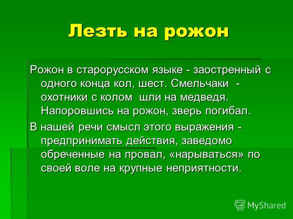 Лезть на рожон Рожон в старорусском языке - заостренный с одного конца кол, шест. Смельчаки - охотники с колом шли на медведя. Напоровшись на рожон, зверь погибал. В нашей речи смысл этого выражения - предпринимать действия, заведомо обреченные на пр