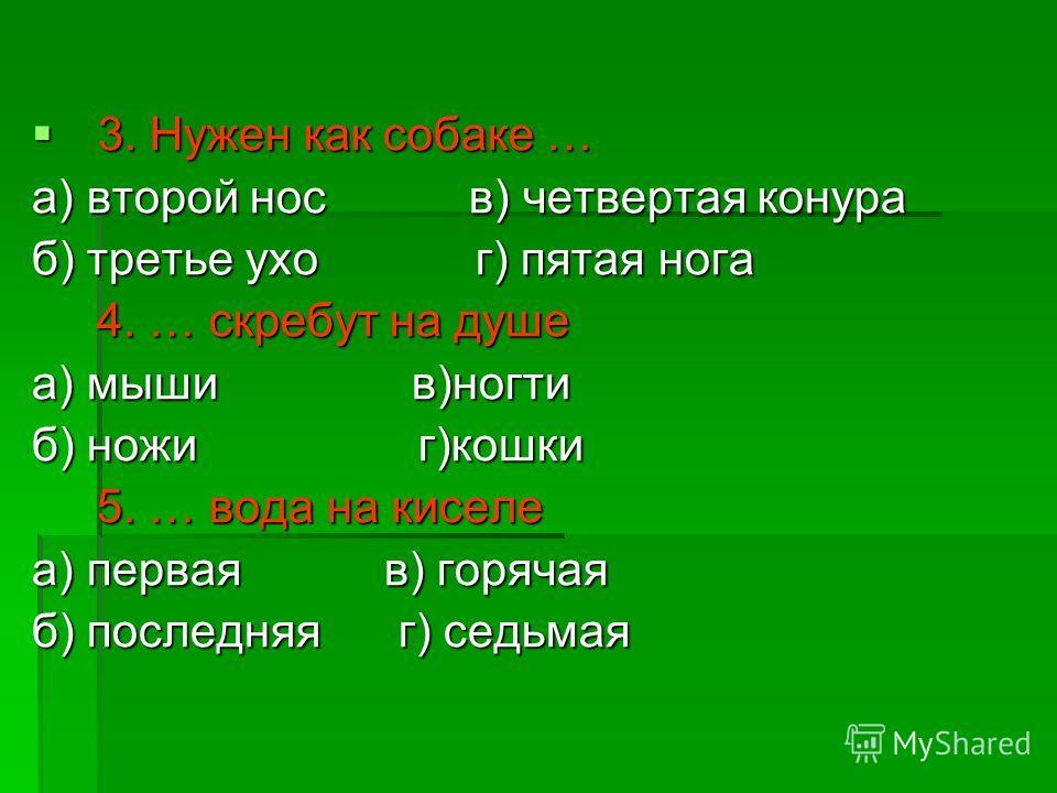 3. Нужен как собаке … 3. Нужен как собаке … а) второй нос в) четвертая конура б) третье ухо г) пятая нога 4. … скребут на душе 4. … скребут на душе а) мыши в)ногти б) ножи г)кошки 5. … вода на киселе 5. … вода на киселе а) первая в) горячая б) послед