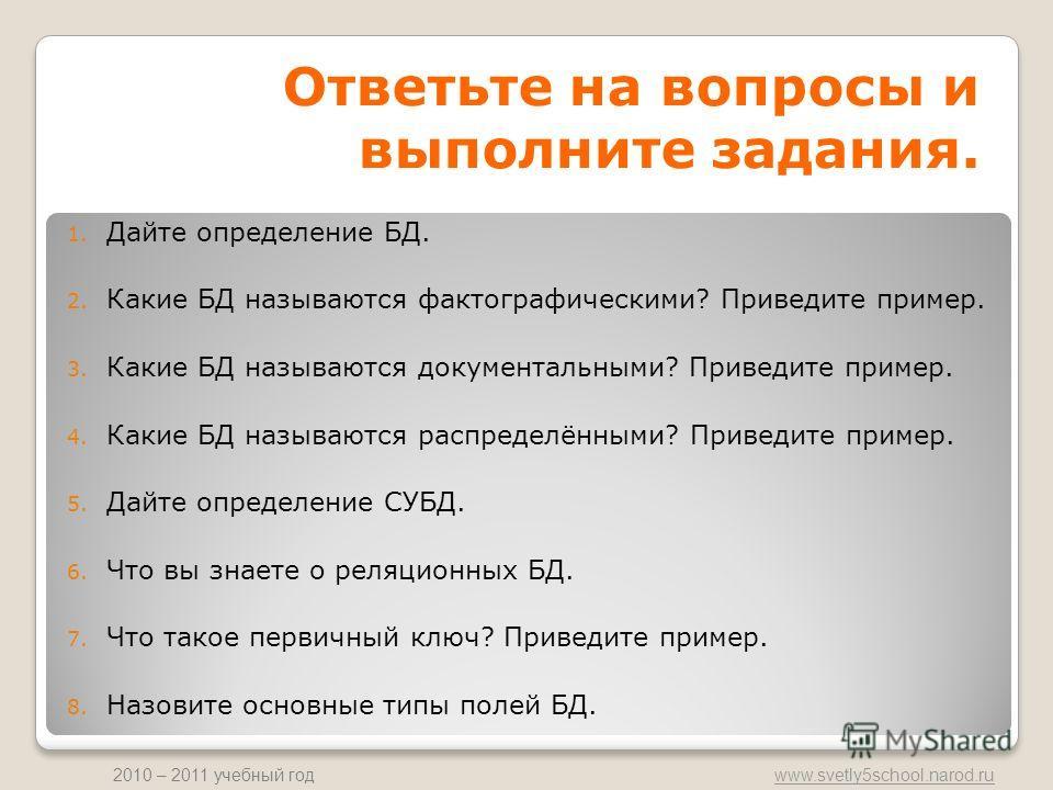 www.svetly5school.narod.ru 2010 – 2011 учебный год Ответьте на вопросы и выполните задания. 1. Дайте определение БД. 2. Какие БД называются фактографическими? Приведите пример. 3. Какие БД называются документальными? Приведите пример. 4. Какие БД наз