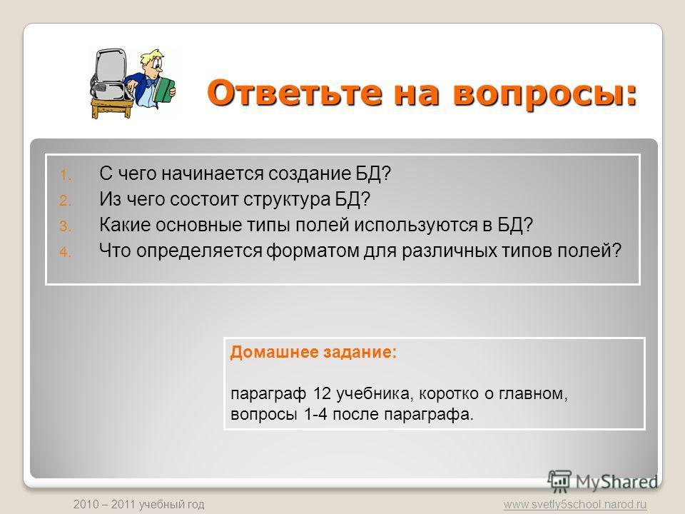 www.svetly5school.narod.ru 2010 – 2011 учебный год Ответьте на вопросы: 1. С чего начинается создание БД? 2. Из чего состоит структура БД? 3. Какие основные типы полей используются в БД? 4. Что определяется форматом для различных типов полей? Домашне