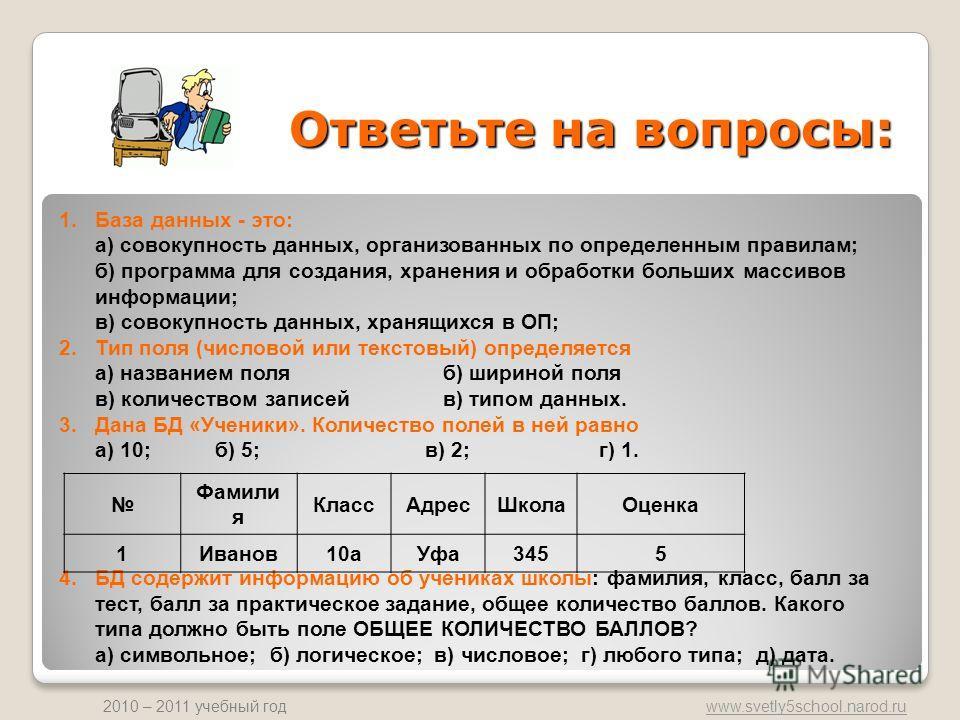 www.svetly5school.narod.ru 2010 – 2011 учебный год 1.База данных - это: а) совокупность данных, организованных по определенным правилам; б) программа для создания, хранения и обработки больших массивов информации; в) совокупность данных, хранящихся в
