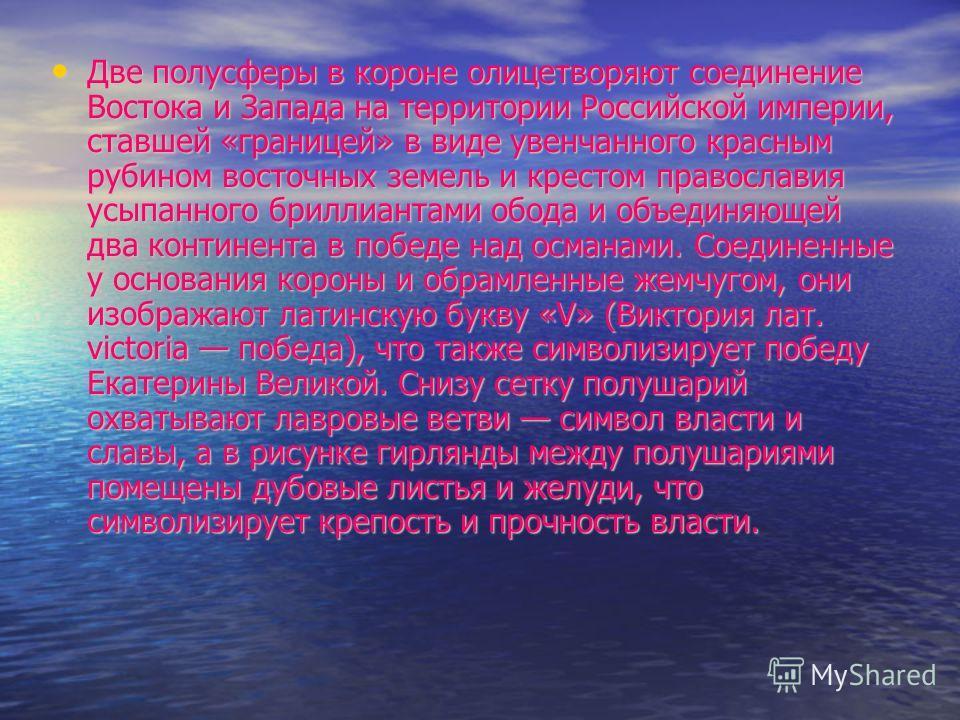 Две полусферы в короне олицетворяют соединение Востока и Запада на территории Российской империи, ставшей «границей» в виде увенчанного красным рубином восточных земель и крестом православия усыпанного бриллиантами обода и объединяющей два континента
