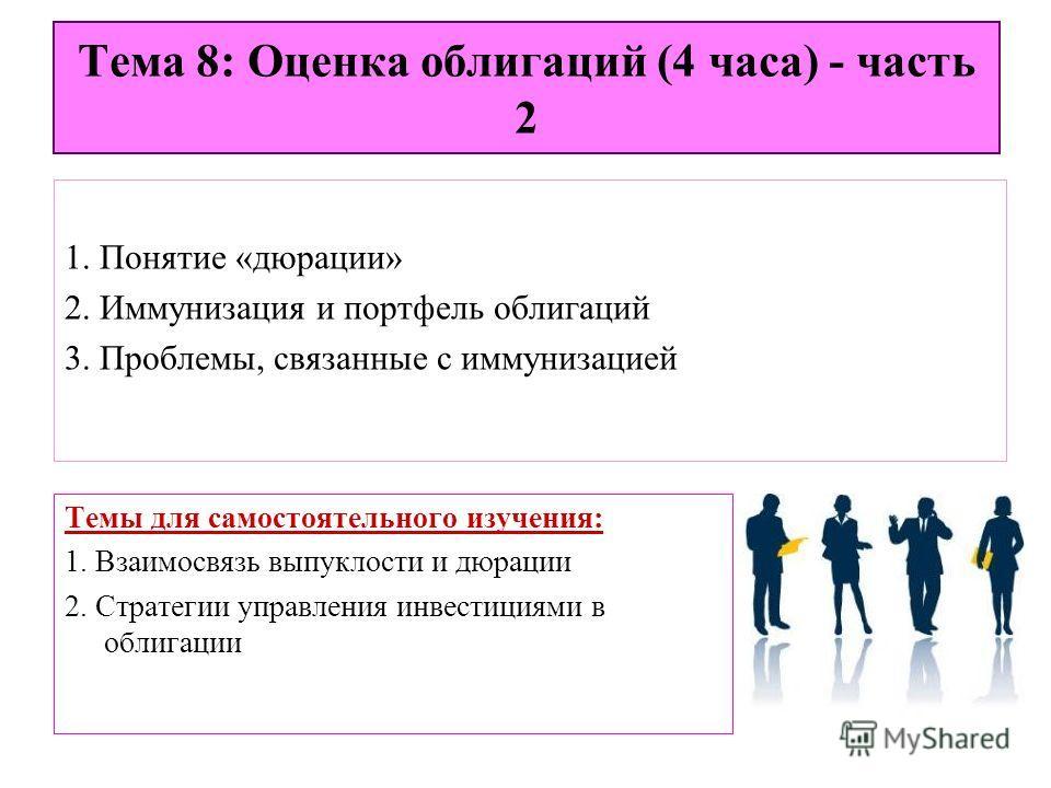 Тема 8: Оценка облигаций (4 часа) - часть 2 1. Понятие «дюрации» 2. Иммунизация и портфель облигаций 3. Проблемы, связанные с иммунизацией Темы для самостоятельного изучения: 1. Взаимосвязь выпуклости и дюрации 2. Стратегии управления инвестициями в