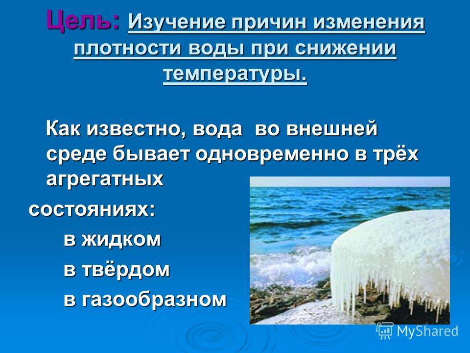 Цель: Изучение причин изменения плотности воды при снижении температуры. Как известно, вода во внешней среде бывает одновременно в трёх агрегатных Как известно, вода во внешней среде бывает одновременно в трёх агрегатныхсостояниях: в жидком в жидком