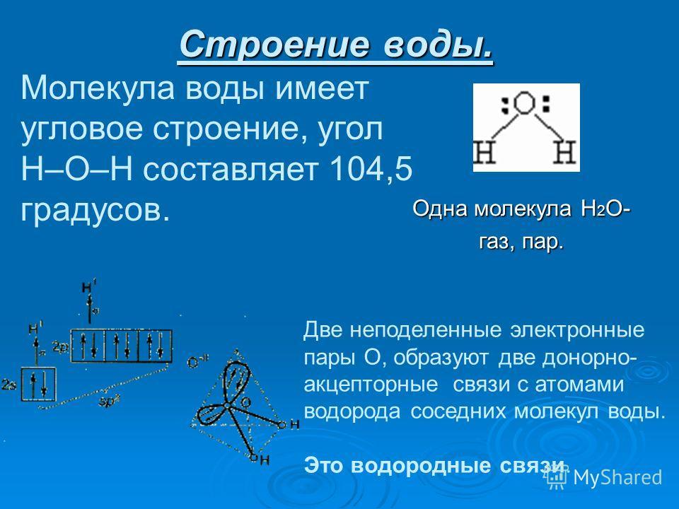 Строение воды. Молекула воды имеет угловое строение, угол Н–О–Н составляет 104,5 градусов. Одна молекула Н 2 О- газ, пар. Две неподеленные электронные пары О, образуют две донорно- акцепторные связи с атомами водорода соседних молекул воды. Это водор
