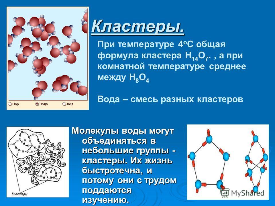 Кластеры. Молекулы воды могут объединяться в небольшие группы - кластеры. Их жизнь быстротечна, и потому они с трудом поддаются изучению. При температуре 4 о С общая формула кластера Н 14 О 7., а при комнатной температуре среднее между Н 8 О 4 Вода –
