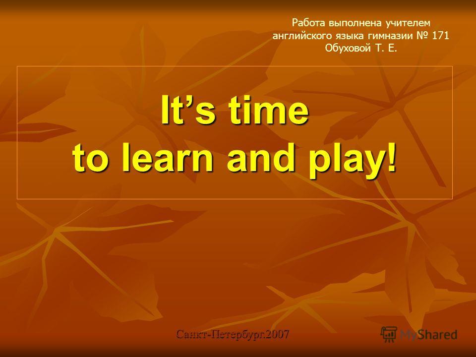 Its time to learn and play! Работа выполнена учителем английского языка гимназии 171 Обуховой Т. Е. Санкт-Петербург.2007