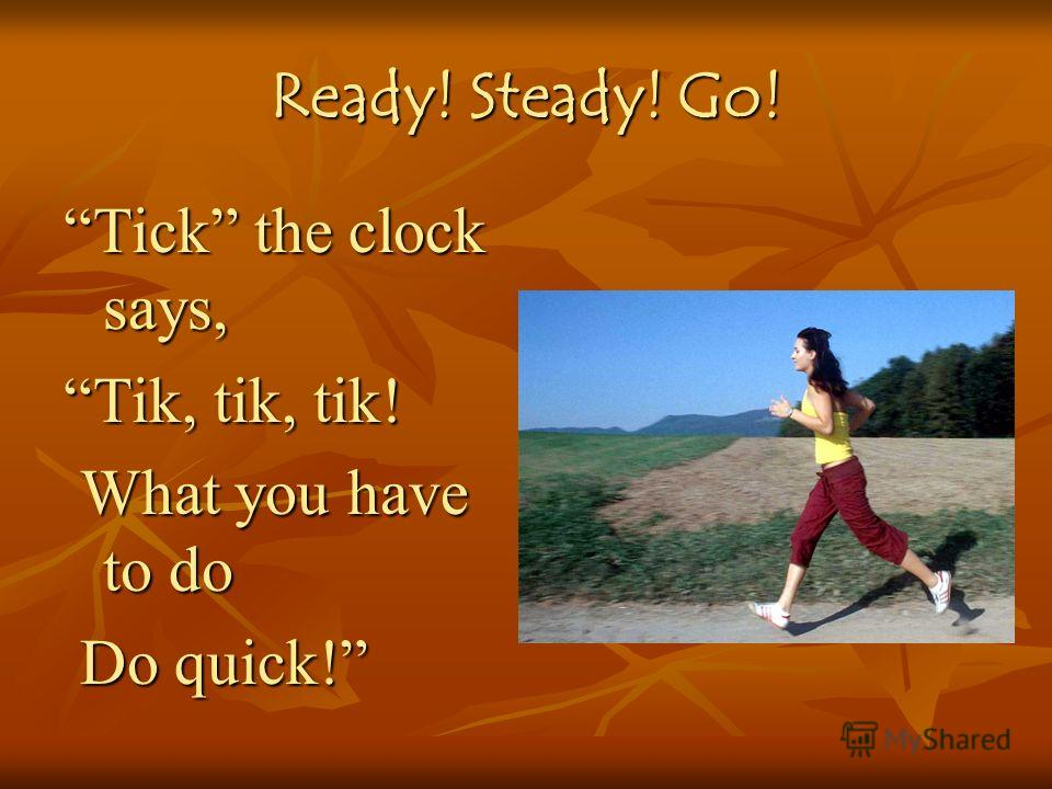 Ready! Steady! Go! Tick the clock says, Tik, tik, tik! What you have to do What you have to do Do quick! Do quick!