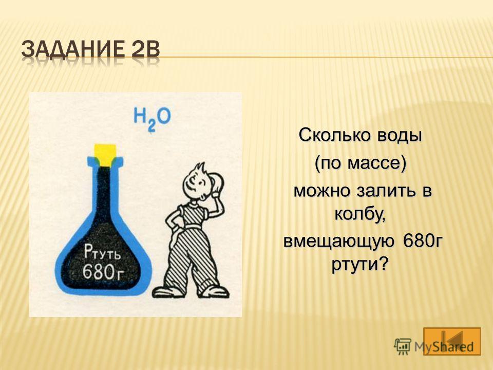 Сколько воды (по массе) можно залить в колбу, можно залить в колбу, вмещающую 680г ртути? вмещающую 680г ртути?