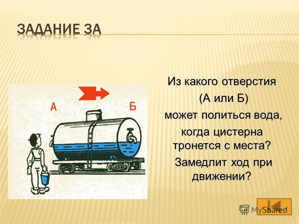 Из какого отверстия (А или Б) (А или Б) может политься вода, может политься вода, когда цистерна тронется с места? Замедлит ход при движении? Замедлит ход при движении?