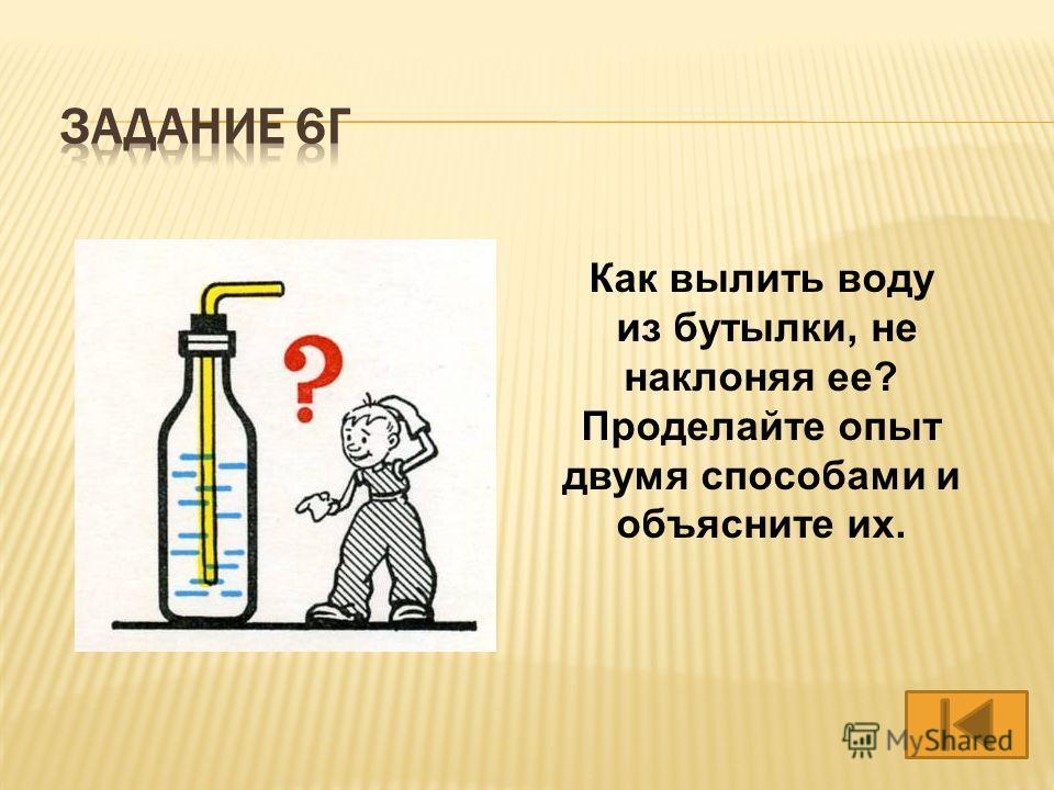 Как вылить воду из бутылки, не наклоняя ее? Проделайте опыт двумя способами и объясните их.