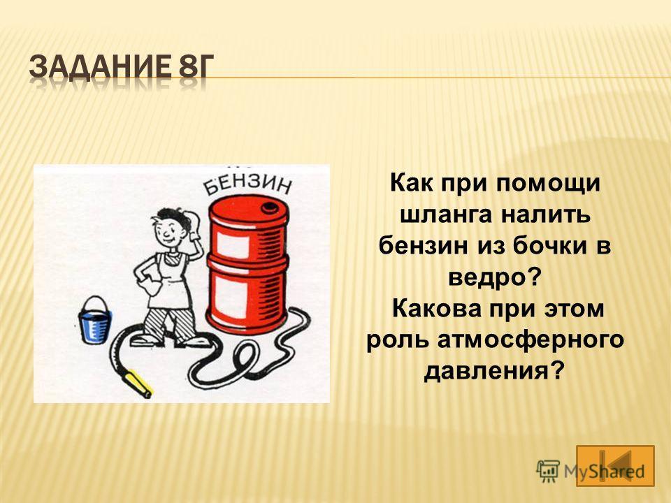 Как при помощи шланга налить бензин из бочки в ведро? Какова при этом роль атмосферного давления?