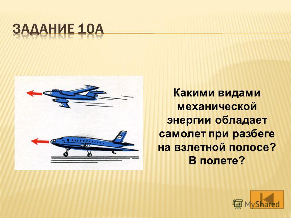 Какими видами механической энергии обладает самолет при разбеге на взлетной полосе? В полете?