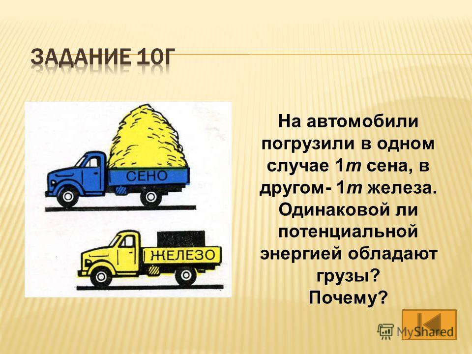 На автомобили погрузили в одном случае 1т сена, в другом- 1т железа. Одинаковой ли потенциальной энергией обладают грузы? Почему?